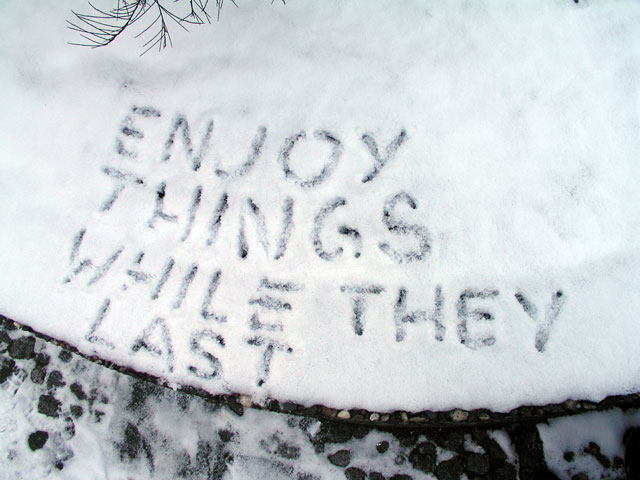 enjoy things while they last